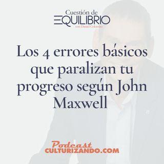 E21 • Los 4 errores básicos que paralizan tu progreso según John Maxwell • Motivación y Liderazgo • Culturizando