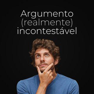 Ep. 76 - Como eu encontro um argumento (realmente) incontestável