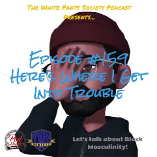 Episode 159 - Here's Where I Get Into Trouble