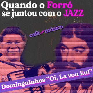 """#004 - Quando o Forró se juntou com o Jazz - Dominguinhos em """"Oi, lá vou eu!"""""""