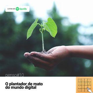 Penso#10 - Série Biografias Inventadas: O plantador de mato do mundo digital
