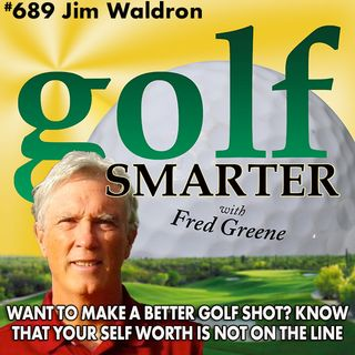 Want to Hit a Better Golf Shot? Remember that Your Self Worth is Not On The Line! featuring Jim Waldron