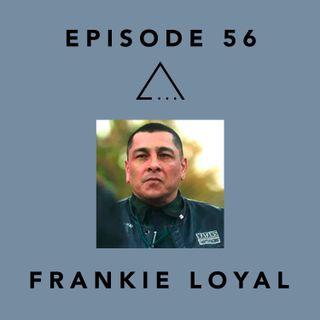 Episode 56- Frankie Loyal
