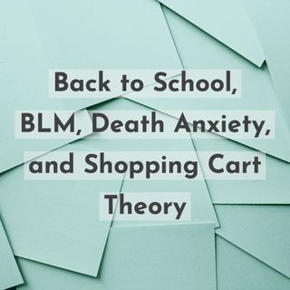 Back to School, BLM, Death Anxiety, and Shopping Cart Theory