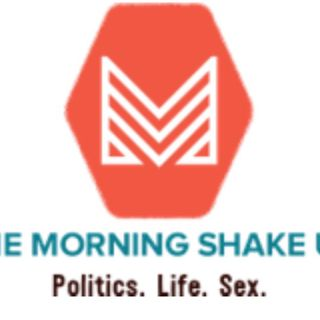 THE MORNING SHAKE UP -POLITICS-LIFE-SEX