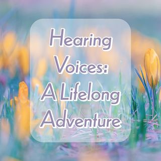 Hearing Voices: A Lifelong Adventure
