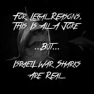 For Legal Reasons, This Is All A Joke... But... Israeli War Sharks Are Real
