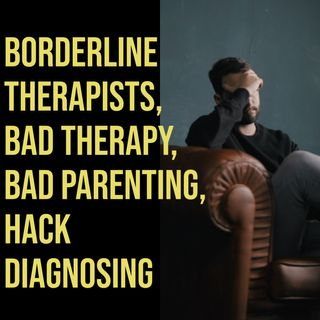 Borderline Therapists, Bad Therapy, Bad Parenting, Hack Diagnosing