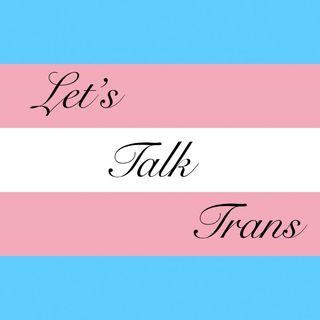 Lets Talk Trans! Episode 18