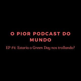 O Pior Podcast Do Mundo #4 - Estaria o Green Day Nos Trollando?
