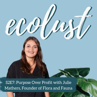ELP S2E7: Purpose Over Profit with Julie Mathers, Founder of Flora and Fauna