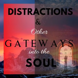 Distractions & Other Gateways to the Soul