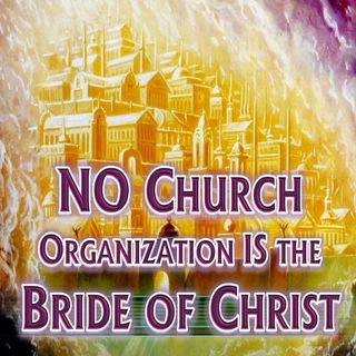 NO Church Organization IS Christ's Bride