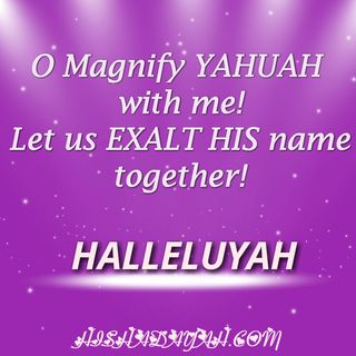 """O Magnify YAHUAH With Me Let Us Exalt HIS Name Together!"""