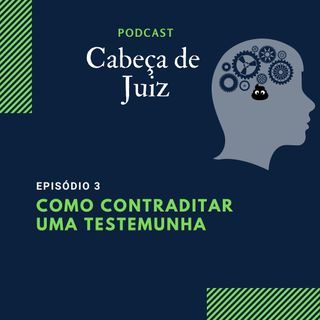 Podcast Cabeça de Juiz - Como contraditar uma testemunha