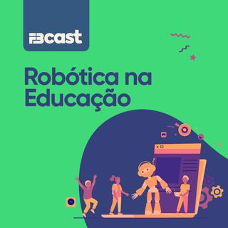 FBcast 003 - Robótica na educação