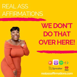 Real Ass Affirmations: We Don't Do That Over Here!