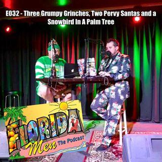 E032 - Three Grumpy Grinches, Two Pervy Santas, and a Snowbird in a Palm Tree