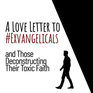A Love Letter to #Exvangelicals and Those Deconstructing their Toxic Faith