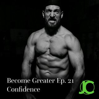 Become Greater Ep. 21 - Confidence