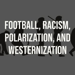 Football, Racism, Polarization, and Westernization