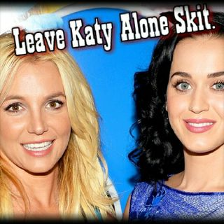 Leave Katy Perry Alone! Britney Skit!