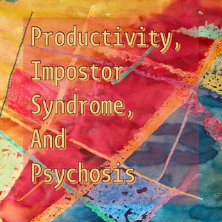 Productivity, Impostor Syndrome, And Psychosis