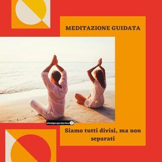 Meditazione: siamo tutti divisi, ma non separati