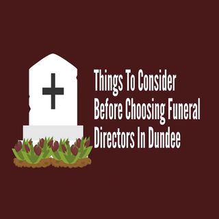 Things To Consider Before Choosing Funeral Directors In Dundee