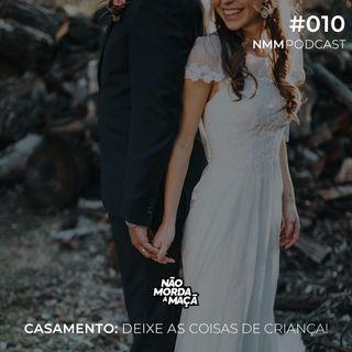 #010 - Casamento: Deixe as coisas de criança!