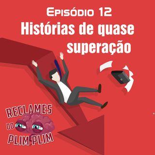 Episódio 12 - Histórias de QUASE superação - Reclames do Plim Plim
