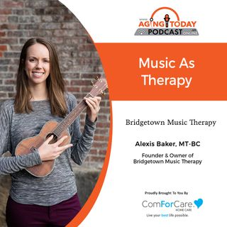8/30/21: Alexis Baker of Bridgetown Music Therapy | MUSIC AS THERAPY | Aging Today with Mark Turnbull from ComForCare Portland