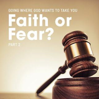 Faith or Fear? Part 2 - Going Where God Wants to Take You