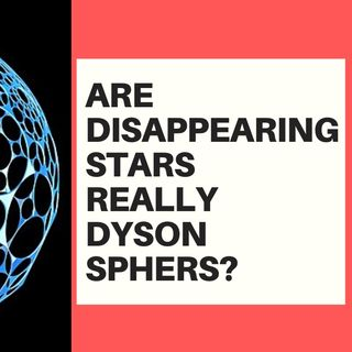 ARE DISAPPEARING STARTS REALLY DYSON SPHERES?