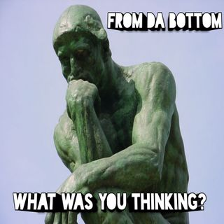 From da Bottom- What was you thinking?