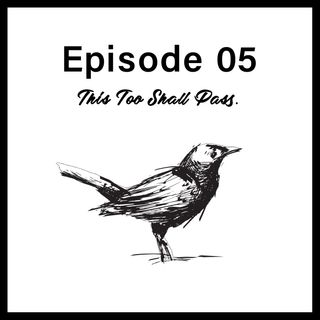 Episode 05 - This Too Shall Pass
