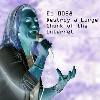 Ep 0038 - Destroy a Large Chunk of the Internet