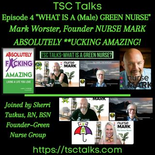 "TSC Talks! What Is A (Male) Green Nurse? Episode 4~Nurse Mark, Joined by Sherri Tutkus,RN, BSN ""Absolutely **cking Amazing""!"