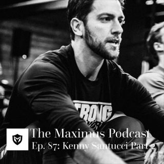The Maximus Podcast Ep. 87 - Kenny Santucci Pt 2