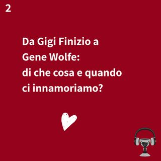 2. Da Gigi Finizio a Gene Wolfe: di che cosa e quando ci innamoriamo?