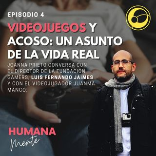 Videojuegos y acoso: un asunto de la vida real | Episodio 4 Joanna Prieto, Luis Fernando Jaimes y JuanMa Manco
