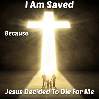 I am Saved Because Jesus Decided To Die For Me