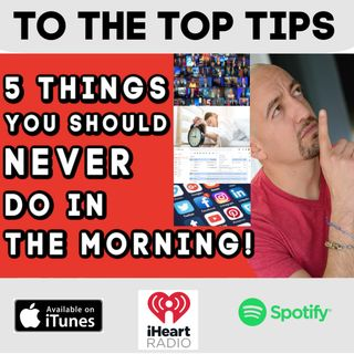 5 Things You Should NEVER Do In The Morning! - To The Top Tips!