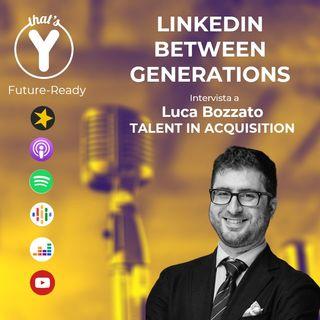 """Linkedin Between Generations"" con Luca Bozzato TALENT IN ACQUISITION [Future-Ready]"