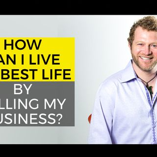 How Can I Live My Best Life by Selling My Business