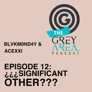 "GreyArea PodCast Episode 12: ""¿¿¿Significant Other???"""