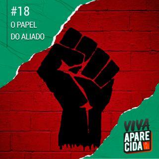 #18 - O Papel do Aliado Na Luta Antirracista - pt2