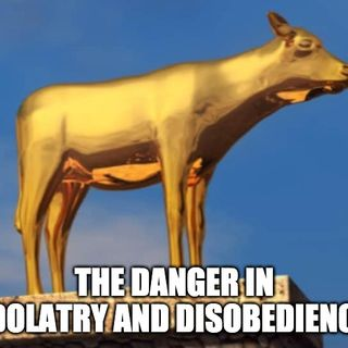 The Danger In Idolatry And Disobedience