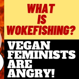 WHAT IS WOKEFISHING?  VEGAN FEMINISTS ARE ANGRY ABOUT IT