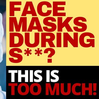 DO YOU NOW YOU HAVE TO WEAR A MASK DURING SEX?